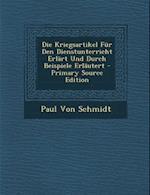 Die Kriegsartikel Fur Den Dienstunterricht Erlart Und Durch Beispiele Erlautert - Primary Source Edition af Paul Von Schmidt