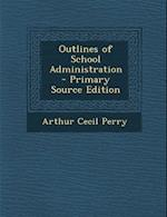 Outlines of School Administration af Arthur Cecil Perry