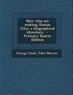 Men Who Are Making Kansas City; A Biographical Directory - Primary Source Edition af George Creel, John Slavens