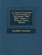 La Justice Criminelle a Laon Pendant La Revolution 1789-1800, Volume 1 af Amedee Combier