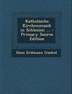 Katholische Kirchenmusik in Schlesien ... af Hans Erdmann Guckel