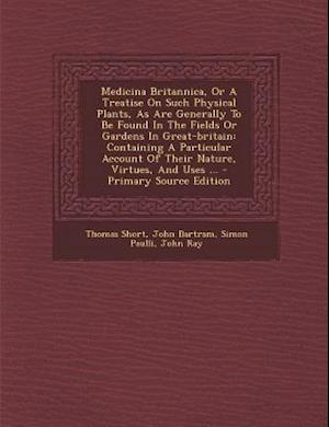 Bog, paperback Medicina Britannica, or a Treatise on Such Physical Plants, as Are Generally to Be Found in the Fields or Gardens in Great-Britain af Simon Paulli, Thomas Short, John Bartram