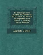 La Botanique Sans Maitre; Ou, Etude de 1000 Fleurs Ou Plantes Champetres de La France - Primary Source Edition af Auguste Jandel