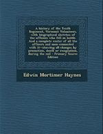 A History of the Tenth Regiment, Vermont Volunteers, with Biographical Sketches of the Officers Who Fell in Battle. and a Complete Roster of All the af Edwin Mortimer Haynes