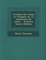 L'Emploi Des Temps En Francais; Ou, Le Mecanisme Du Verbe af Henri Sensine