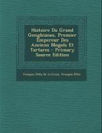 Histoire Du Grand Genghizcan, Premier Empereur Des Anciens Mogols Et Tartares - Primary Source Edition af Francois Petis De La Croix, Francois Petis