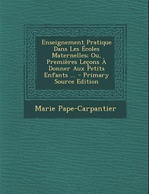 Bog, paperback Enseignement Pratique Dans Les Ecoles Maternelles; Ou, Premieres Lecons a Donner Aux Petits Enfants ... af Marie Pape-Carpantier