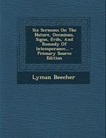 Six Sermons on the Nature, Occasions, Signs, Evils, and Remedy of Intemperance... - Primary Source Edition af Lyman Beecher