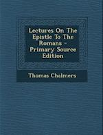 Lectures on the Epistle to the Romans - Primary Source Edition af Thomas Chalmers