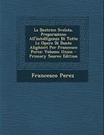 La Beatrice Svelata, Preparazione All'intelligenza Di Tutte Le Opere Di Dante Alighieri Per Francesco Perez af Francesco Perez