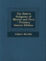The Native Religions of Mexico and Peru - Primary Source Edition af Albert Reville