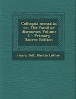 Colloquia Mensalia; Or, the Familiar Discourses Volume 2 af Henry Bell, Martin Luther