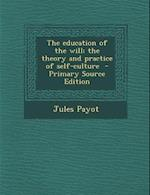 The Education of the Will; The Theory and Practice of Self-Culture - Primary Source Edition af Jules Payot