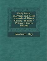 Early Birth, Marriage and Death Records of Miami County, Indiana af Ray Bakehorn