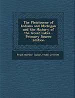 The Pleistocene of Indiana and Michigan and the History of the Great Lakes - Primary Source Edition af Frank Leverett, Frank Bursley Taylor