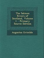 The Salmon Rivers of Scotland, Volume 1 af Augustus Grimble
