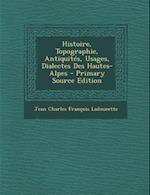 Histoire, Topographie, Antiquites, Usages, Dialectes Des Hautes-Alpes - Primary Source Edition