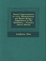Recent Improvements in Arts, Manufactures, and Mines af Andrew Ure