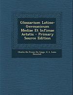 Glossarium Latino-Germanicum Mediae Et Infimae Aetatis - Primary Source Edition