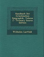 Handbuch Der Griechischen Epigraphik, Volume 2 - Primary Source Edition