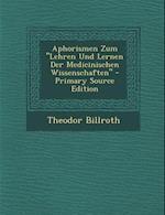 Aphorismen Zum Lehren Und Lernen Der Medicinischen Wissenschaften - Primary Source Edition af Theodor Billroth