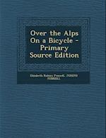 Over the Alps on a Bicycle - Primary Source Edition af Joseph Pennell, Elizabeth Robins Pennell
