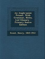 An Anglo-Saxon Primer, with Grammar, Notes, and Glossary af Henry Sweet