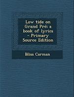Low Tide on Grand Pre; A Book of Lyrics - Primary Source Edition af Bliss Carman