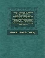 Cooley's Cyclopaedia of Practical Receipts and Collateral Information in the Arts, Manufactures, Professions, and Trades, Including Medicine, Pharmacy