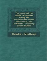 The Canoe and the Saddle, Adventures Among the Northwestern Rivers and Forests, and Isthmiana - Primary Source Edition af Theodore Winthrop