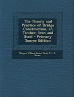 The Theory and Practice of Bridge Construction, in Timber, Iron and Steel - Primary Source Edition