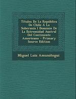 Titulos de La Republica de Chile a la Soberania I Dominio de La Estremidad Austral del Continente Americano - Primary Source Edition af Miguel Luis Amunategui