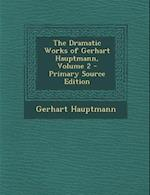 The Dramatic Works of Gerhart Hauptmann, Volume 2 - Primary Source Edition