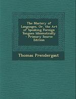 The Mastery of Languages, Or, the Art of Speaking Foreign Tongues Idiomatically - Primary Source Edition af Thomas Prendergast