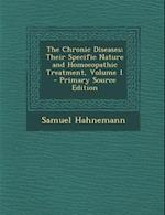 The Chronic Diseases; Their Specific Nature and Homoeopathic Treatment, Volume 1 - Primary Source Edition af Samuel Hahnemann