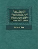 Report Upon the Phenomena of Clairvoyance or Lucid Somnambulism, an Appendix to the 3rd Ed. of 'Animal Magnetism'. - Primary Source Edition af Edwin Lee