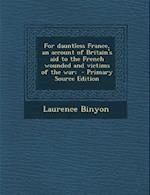 For Dauntless France, an Account of Britain's Aid to the French Wounded and Victims of the War; af Laurence Binyon