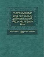 An Account of the Life and Death of That Excellent Minister of Christ, the REV. Joseph Alleine. Written by Richard Baxter, Theodosia Alleine, and Oth af Richard Baxter, Joseph Alleine, Theodosia Alleine