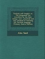 Turkish Self-Taught; Or, the Dragoman for Travellers in the East, Being a New, Practical and Easy Method of Learning the Turkish Language - Primary So af Abu Said