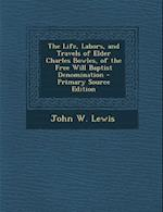 The Life, Labors, and Travels of Elder Charles Bowles, of the Free Will Baptist Denomination - Primary Source Edition af John W. Lewis