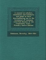 A Manual on Inhalers, Inhalations and Inhalants; And Guide to Their Discriminating Use in the Treatment of Common Catarrhal Diseases of the Respirat