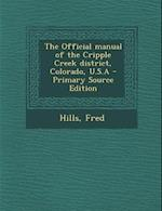 The Official Manual of the Cripple Creek District, Colorado, U.S.a - Primary Source Edition af Fred Hills
