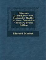 Bohmens Glasindustrie Und Glashandel, Quellen Zu Ihrer Geschichte - Primary Source Edition af Edmund Schebek