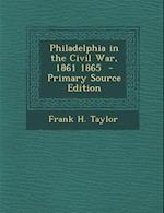 Philadelphia in the Civil War, 1861 1865 - Primary Source Edition af Frank H. Taylor