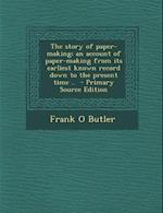 The Story of Paper-Making; An Account of Paper-Making from Its Earliest Known Record Down to the Present Time .. - Primary Source Edition af Frank O. Butler