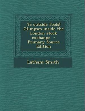Bog, paperback Ye Outside Fools! Glimpses Inside the London Stock Exchange af Latham Smith