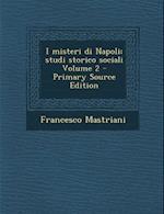 I Misteri Di Napoli; Studi Storico Sociali Volume 2 - Primary Source Edition af Francesco Mastriani