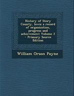 History of Story County, Iowa; A Record of Organization, Progress and Achievement Volume 2 - Primary Source Edition af William Orson Payne