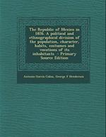 The Republic of Mexico in 1876. a Political and Ethnographical Division of the Population, Character, Habits, Costumes and Vocations of Its Inhabitant af Antonio Garcia Cubas, George F. Henderson