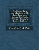 An Elementary Introduction to the Taita Language, Eastern Equatorial Africa af Joseph Alfred Wray